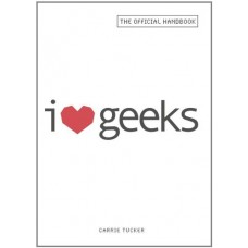 I Love Geeks: The Official Handbook for Dating Dorks, Dweebs, and Nerds