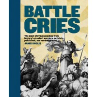 Battle Cries: The Most Stirring Speeches from History's Greatest Warriors, Activists, Politicians, and Revolutionaries