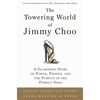 The Towering World of Jimmy Choo: A Glamorous Story of Power, Profits, and the Pursuit of the Perfect Shoe