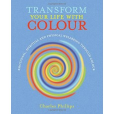 Transform Your Life with Colour - Discover health, healing and happiness through colour