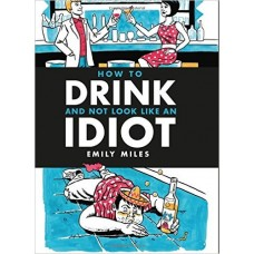 How to Drink and Not Look Like an Idiot - A practical guide to help you differentiate between quality booze and cheap rubbish!