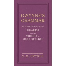 Gwynne's Grammar: The Ultimate Introduction to Grammar and the Writing of Good English. Incorporating also Strunk's Guide to Style.