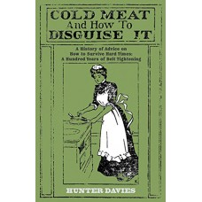 Cold Meat and How To Disguise It: A History of Advice on How to Survive Hard Times, A Hundred Years of Belt Tightening