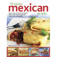70 Classic Mexican recipes: Easy-to-make, authentic and delicious dishes, shown step by step in 250 sizzling photographs