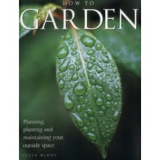 How to Garden: Planning, Planting, and Maintaining Your Outside Space